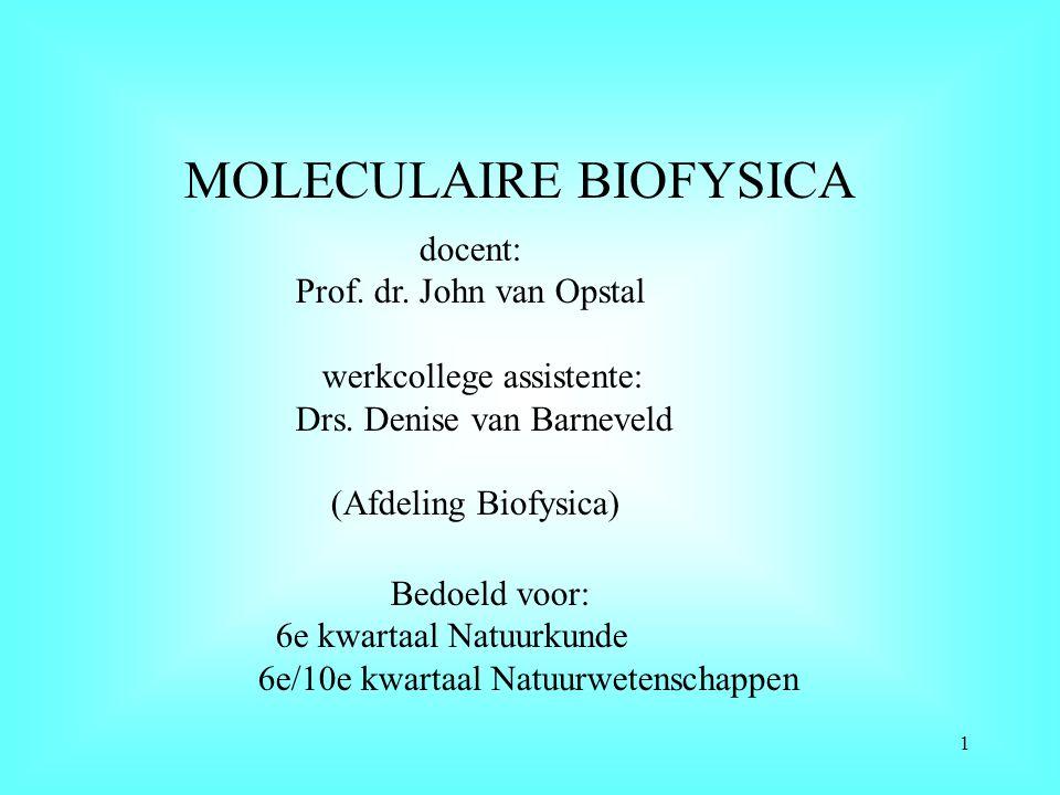 MOLECULAIRE BIOFYSICA Bedoeld voor: 6e kwartaal Natuurkunde 6e/10e kwartaal Natuurwetenschappen docent: Prof. dr. John van Opstal werkcollege assisten