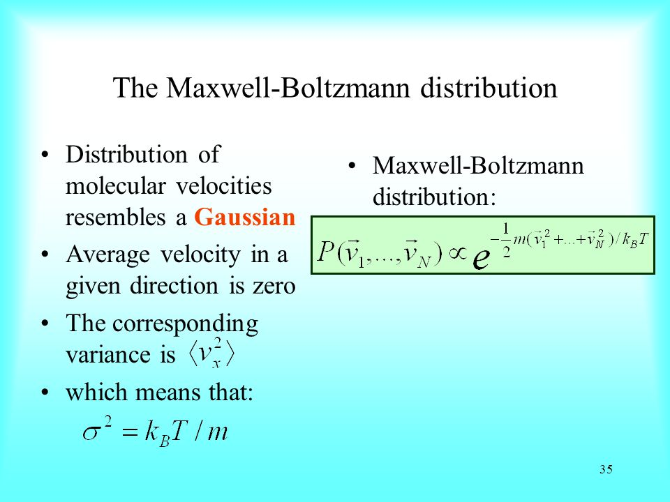 The Maxwell-Boltzmann distribution Distribution of molecular velocities resembles a Gaussian Average velocity in a given direction is zero The corresponding variance is which means that: Maxwell-Boltzmann distribution: 35