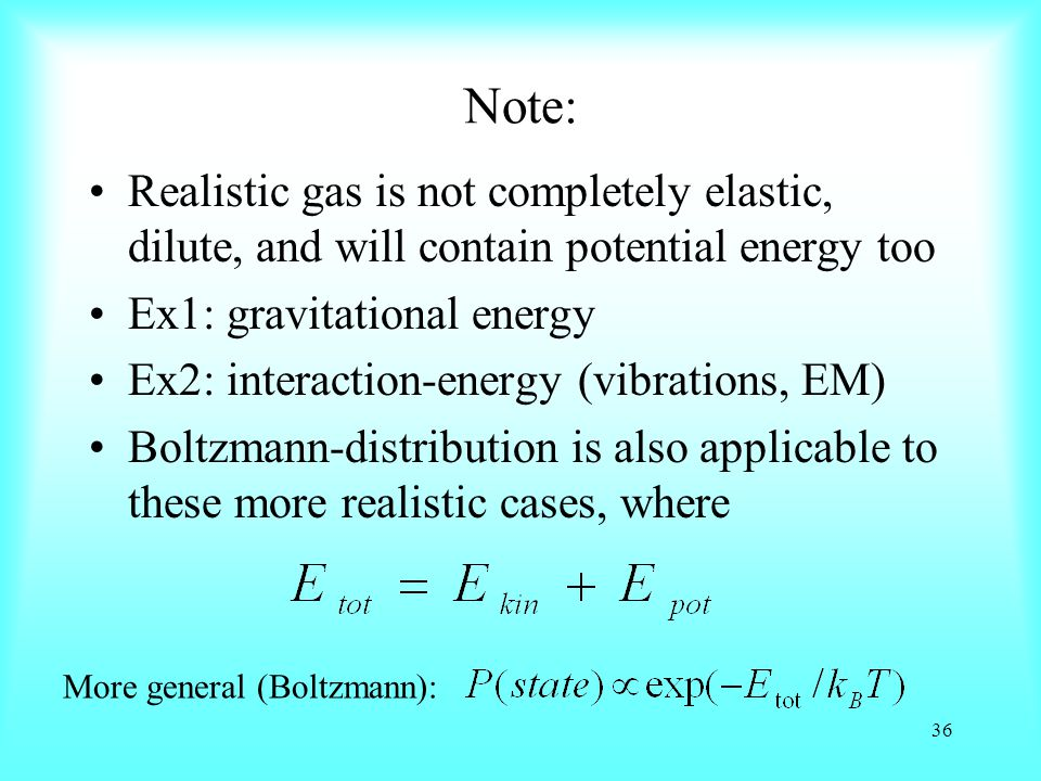 Note: Realistic gas is not completely elastic, dilute, and will contain potential energy too Ex1: gravitational energy Ex2: interaction-energy (vibrations, EM) Boltzmann-distribution is also applicable to these more realistic cases, where 36 More general (Boltzmann):