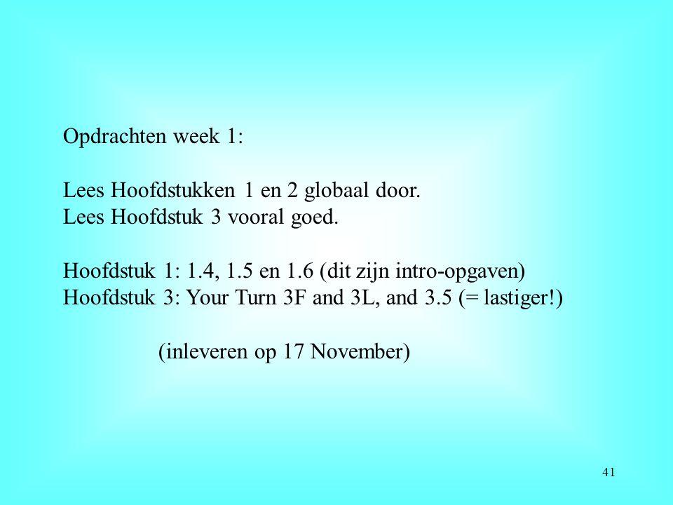 Opdrachten week 1: Lees Hoofdstukken 1 en 2 globaal door. Lees Hoofdstuk 3 vooral goed. Hoofdstuk 1: 1.4, 1.5 en 1.6 (dit zijn intro-opgaven) Hoofdstu