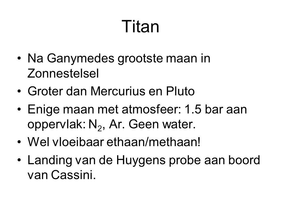 Titan Na Ganymedes grootste maan in Zonnestelsel Groter dan Mercurius en Pluto Enige maan met atmosfeer: 1.5 bar aan oppervlak: N 2, Ar. Geen water. W