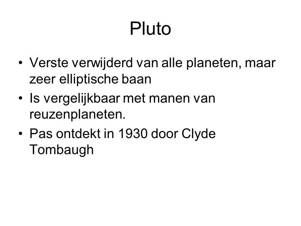 Pluto Verste verwijderd van alle planeten, maar zeer elliptische baan Is vergelijkbaar met manen van reuzenplaneten. Pas ontdekt in 1930 door Clyde To