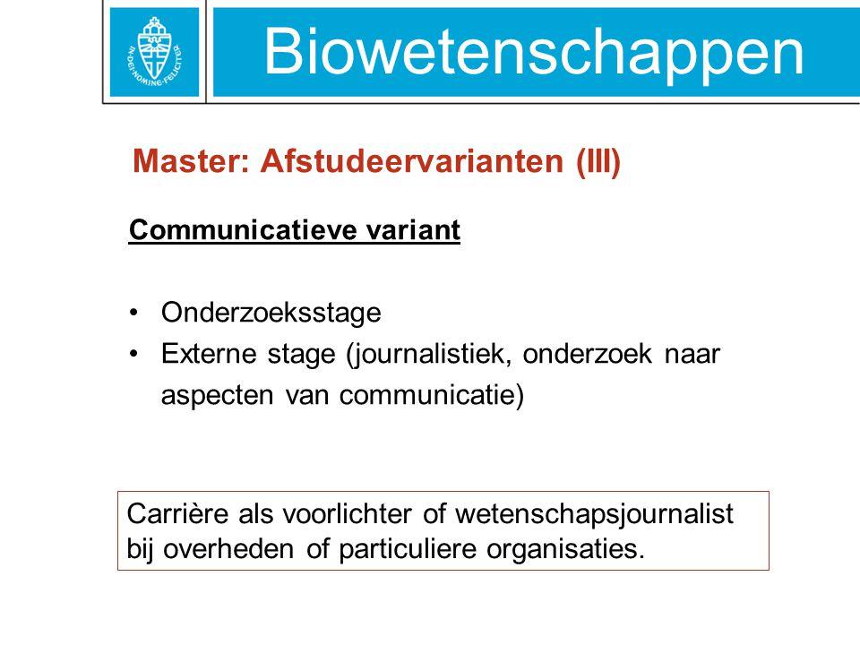 Biowetenschappen Master: Afstudeervarianten (III) Communicatieve variant Onderzoeksstage Externe stage (journalistiek, onderzoek naar aspecten van com