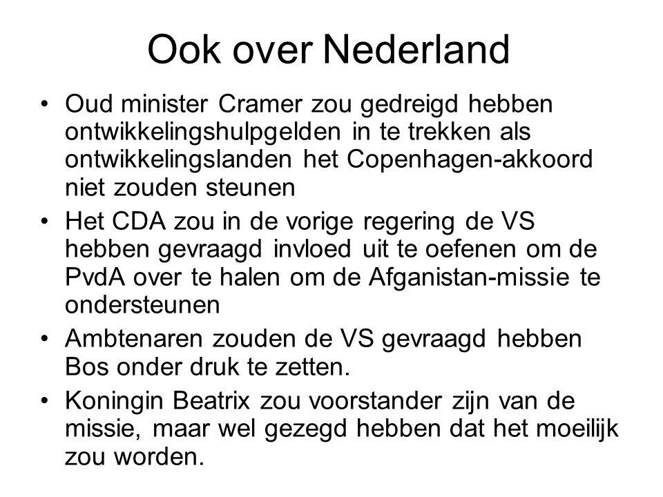 Ook over Nederland Oud minister Cramer zou gedreigd hebben ontwikkelingshulpgelden in te trekken als ontwikkelingslanden het Copenhagen-akkoord niet zouden steunen Het CDA zou in de vorige regering de VS hebben gevraagd invloed uit te oefenen om de PvdA over te halen om de Afganistan-missie te ondersteunen Ambtenaren zouden de VS gevraagd hebben Bos onder druk te zetten.