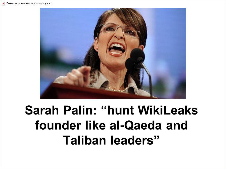 "Sarah Palin: ""hunt WikiLeaks founder like al-Qaeda and Taliban leaders"""