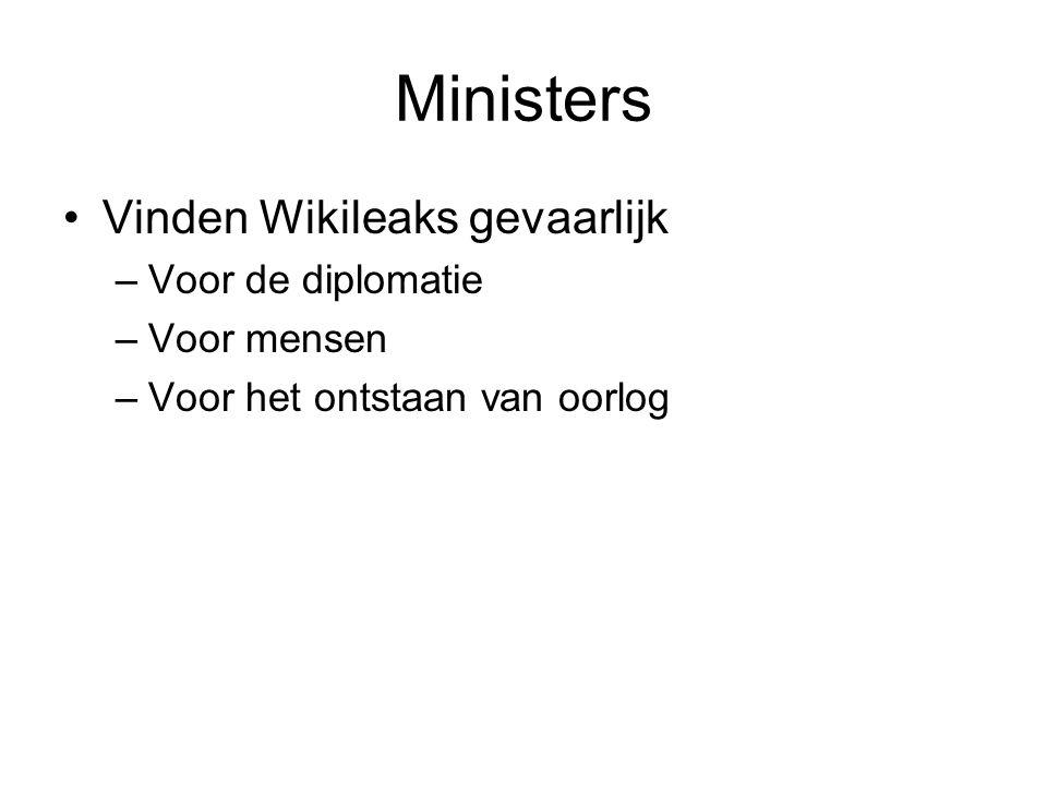 Ministers Vinden Wikileaks gevaarlijk –Voor de diplomatie –Voor mensen –Voor het ontstaan van oorlog