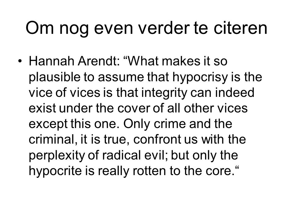 "Om nog even verder te citeren Hannah Arendt: ""What makes it so plausible to assume that hypocrisy is the vice of vices is that integrity can indeed ex"