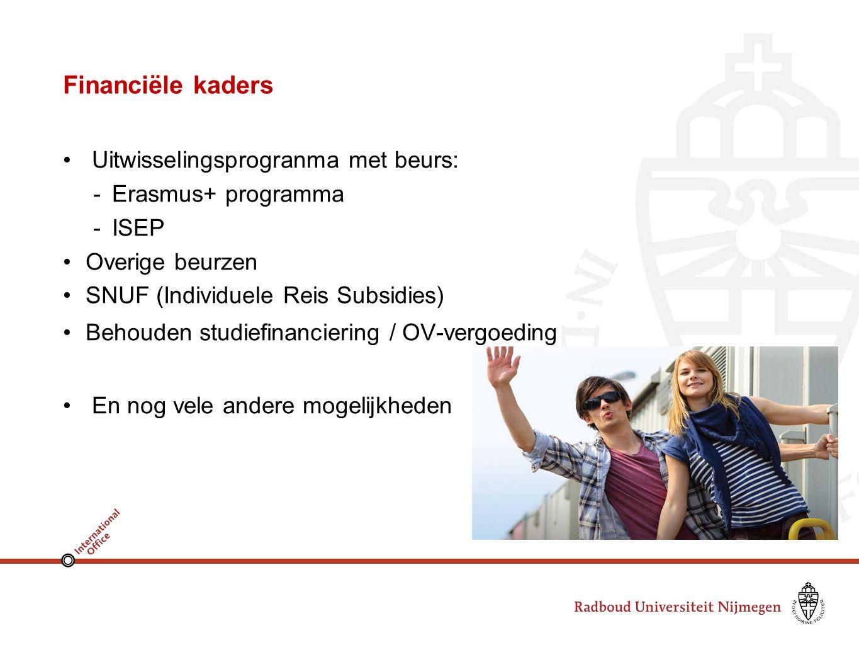 Financiële kaders Uitwisselingsprogranma met beurs: -Erasmus+ programma -ISEP Overige beurzen SNUF (Individuele Reis Subsidies) Behouden studiefinanciering / OV-vergoeding En nog vele andere mogelijkheden