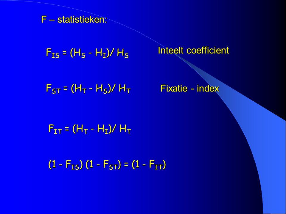 F – statistieken: F IS = (H S - H I )/ H S F ST = (H T - H S )/ H T F IT = (H T - H I )/ H T (1 - F IS ) (1 - F ST ) = (1 - F IT ) Inteelt coefficient Fixatie - index