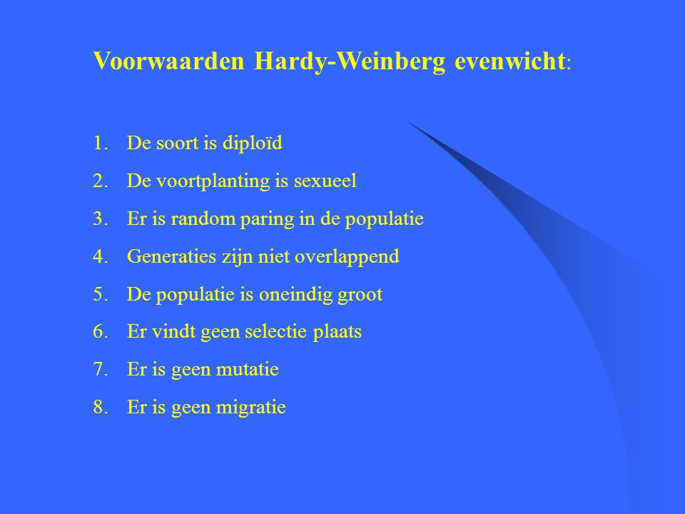 Voorwaarden Hardy-Weinberg evenwicht : 1.De soort is diploïd 2.De voortplanting is sexueel 3.Er is random paring in de populatie 4.Generaties zijn nie