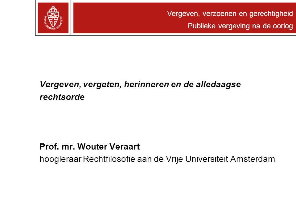 Vergeven, verzoenen en gerechtigheid Publieke vergeving na de oorlog Vergeven, vergeten, herinneren en de alledaagse rechtsorde Prof. mr. Wouter Veraa