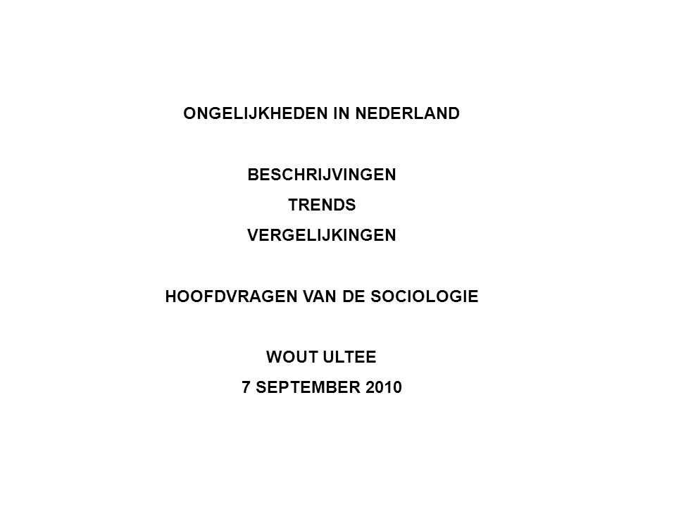 ONGELIJKHEDEN IN NEDERLAND BESCHRIJVINGEN TRENDS VERGELIJKINGEN HOOFDVRAGEN VAN DE SOCIOLOGIE WOUT ULTEE 7 SEPTEMBER 2010