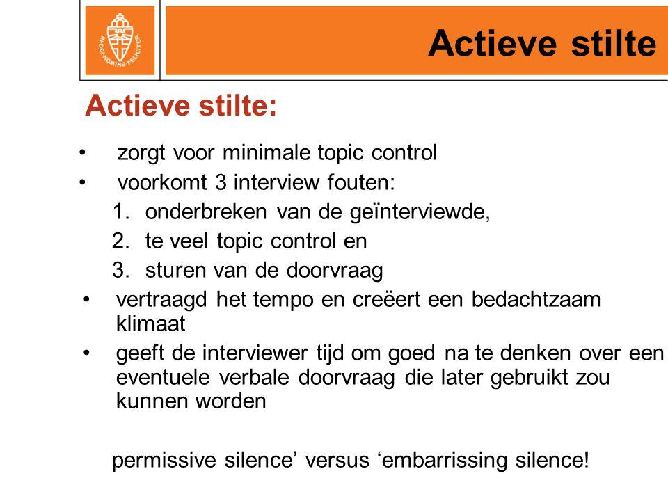 Actieve stilte zorgt voor minimale topic control voorkomt 3 interview fouten: 1.onderbreken van de geïnterviewde, 2.te veel topic control en 3.sturen