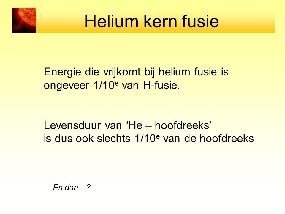 Helium kern fusie Energie die vrijkomt bij helium fusie is ongeveer 1/10 e van H-fusie.