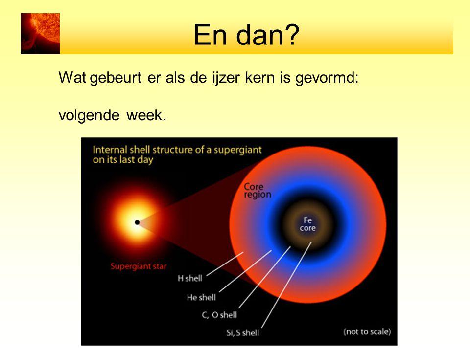En dan? Wat gebeurt er als de ijzer kern is gevormd: volgende week.