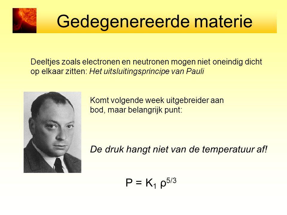 Gedegenereerde materie Deeltjes zoals electronen en neutronen mogen niet oneindig dicht op elkaar zitten: Het uitsluitingsprincipe van Pauli Komt volgende week uitgebreider aan bod, maar belangrijk punt: De druk hangt niet van de temperatuur af.