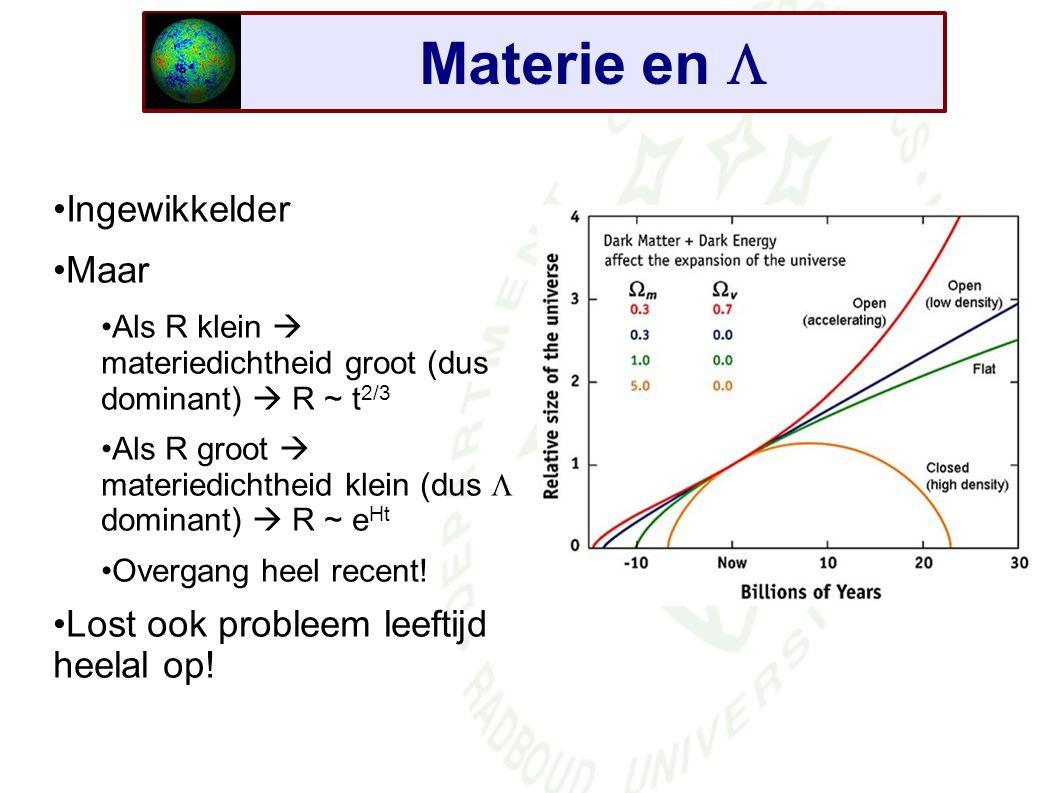 Materie en  Ingewikkelder Maar Als R klein  materiedichtheid groot (dus dominant)  R ~ t 2/3 Als R groot  materiedichtheid klein (dus  dominant)  R ~ e Ht Overgang heel recent.