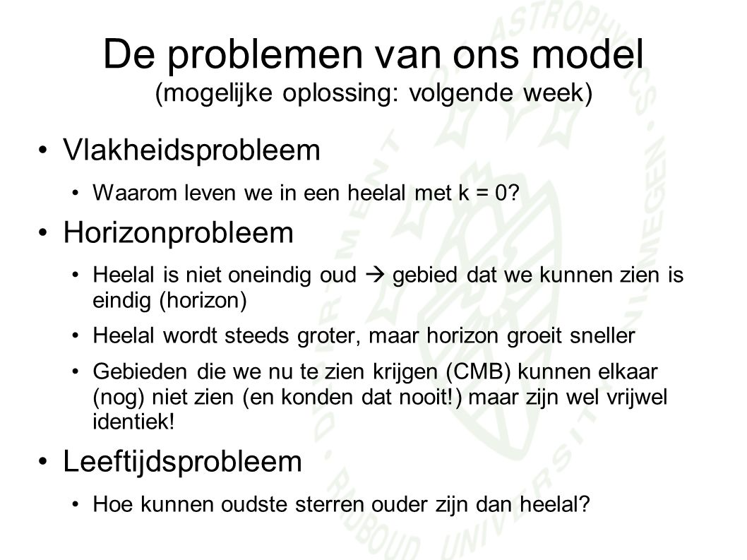 De problemen van ons model (mogelijke oplossing: volgende week) Vlakheidsprobleem Waarom leven we in een heelal met k = 0.