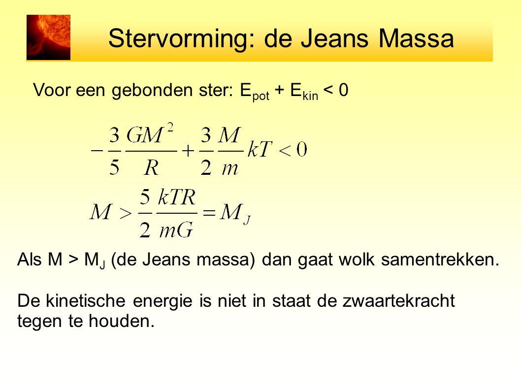 Stervorming: de Jeans Massa Voor een gebonden ster: E pot + E kin < 0 Als M > M J (de Jeans massa) dan gaat wolk samentrekken. De kinetische energie i