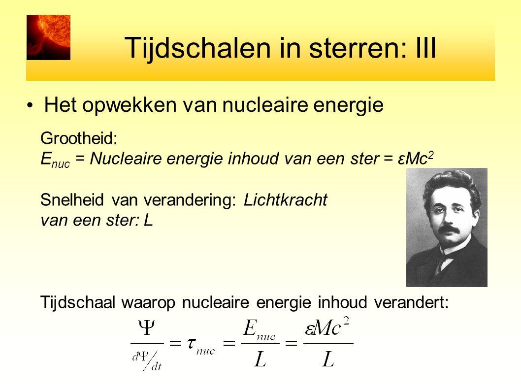 Tijdschalen in sterren: III Het opwekken van nucleaire energie Grootheid: E nuc = Nucleaire energie inhoud van een ster = εMc 2 Snelheid van veranderi