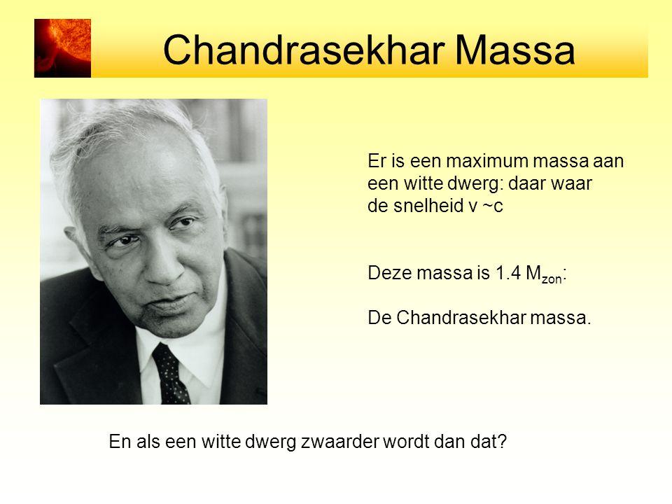 Chandrasekhar Massa Er is een maximum massa aan een witte dwerg: daar waar de snelheid v ~c Deze massa is 1.4 M zon : De Chandrasekhar massa. En als e
