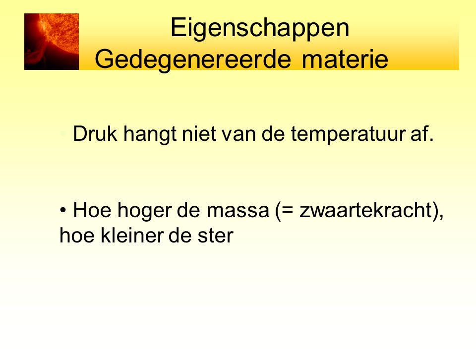 Druk hangt niet van de temperatuur af. Hoe hoger de massa (= zwaartekracht), hoe kleiner de ster Eigenschappen Gedegenereerde materie
