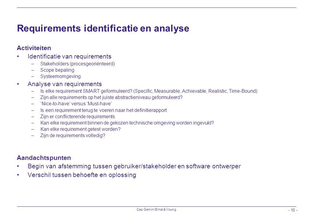Cap Gemini Ernst & Young - 10 - Requirements identificatie en analyse Activiteiten Identificatie van requirements –Stakeholders (procesgeoriënteerd) –