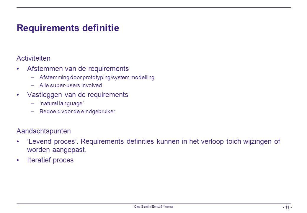 Cap Gemini Ernst & Young - 11 - Requirements definitie Activiteiten Afstemmen van de requirements –Afstemming door prototyping/system modelling –Alle