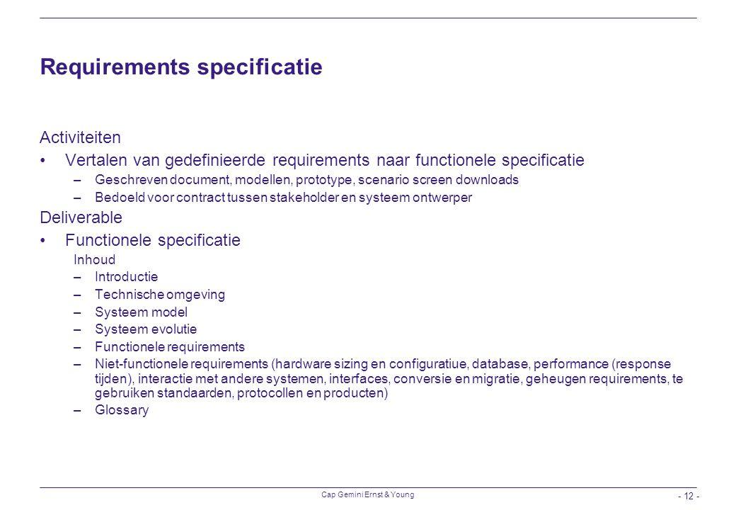 Cap Gemini Ernst & Young - 12 - Requirements specificatie Activiteiten Vertalen van gedefinieerde requirements naar functionele specificatie –Geschrev