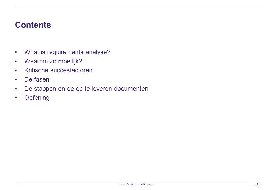 Cap Gemini Ernst & Young - 2 - Contents What is requirements analyse? Waarom zo moeilijk? Kritische succesfactoren De fasen De stappen en de op te lev