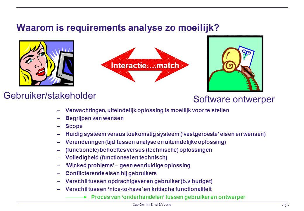 Cap Gemini Ernst & Young - 5 - Waarom is requirements analyse zo moeilijk? –Verwachtingen, uiteindelijk oplossing is moeilijk voor te stellen –Begrijp