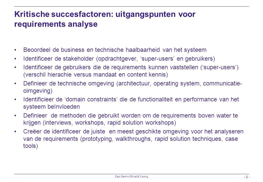 Cap Gemini Ernst & Young - 6 - Kritische succesfactoren: uitgangspunten voor requirements analyse Beoordeel de business en technische haalbaarheid van