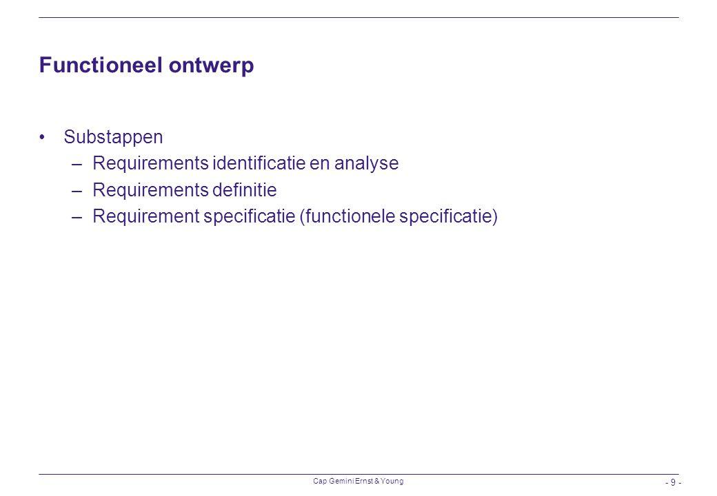 Cap Gemini Ernst & Young - 9 - Functioneel ontwerp Substappen –Requirements identificatie en analyse –Requirements definitie –Requirement specificatie
