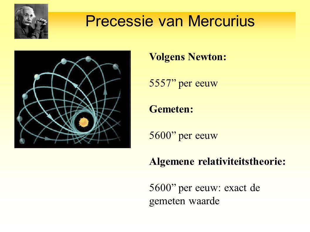 Precessie van Mercurius Volgens Newton: 5557 per eeuw Gemeten: 5600 per eeuw Algemene relativiteitstheorie: 5600 per eeuw: exact de gemeten waarde