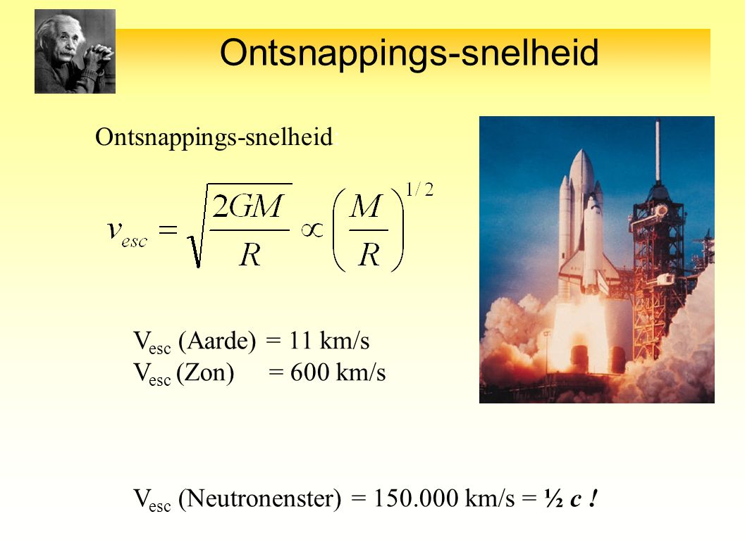 Ontsnappings-snelheid Ontsnappings-snelheid: V esc (Aarde) = 11 km/s V esc (Zon) = 600 km/s V esc (Neutronenster) = 150.000 km/s = ½ c !