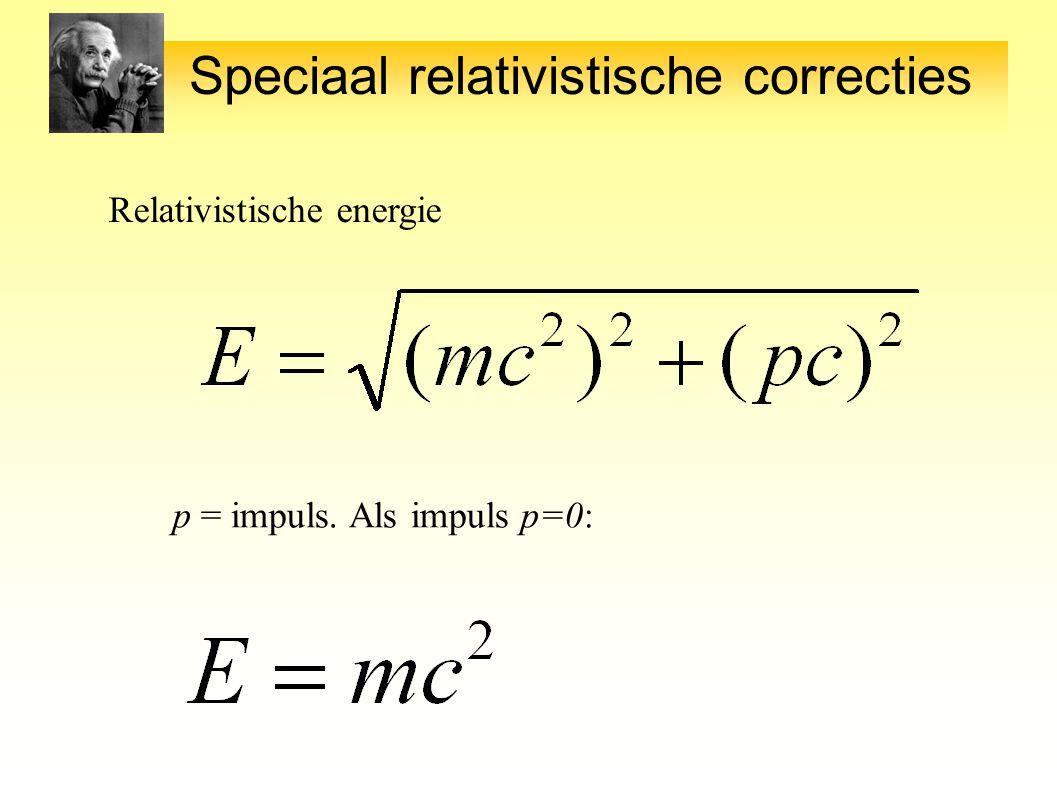 Speciaal relativistische correcties Relativistische energie p = impuls. Als impuls p=0: