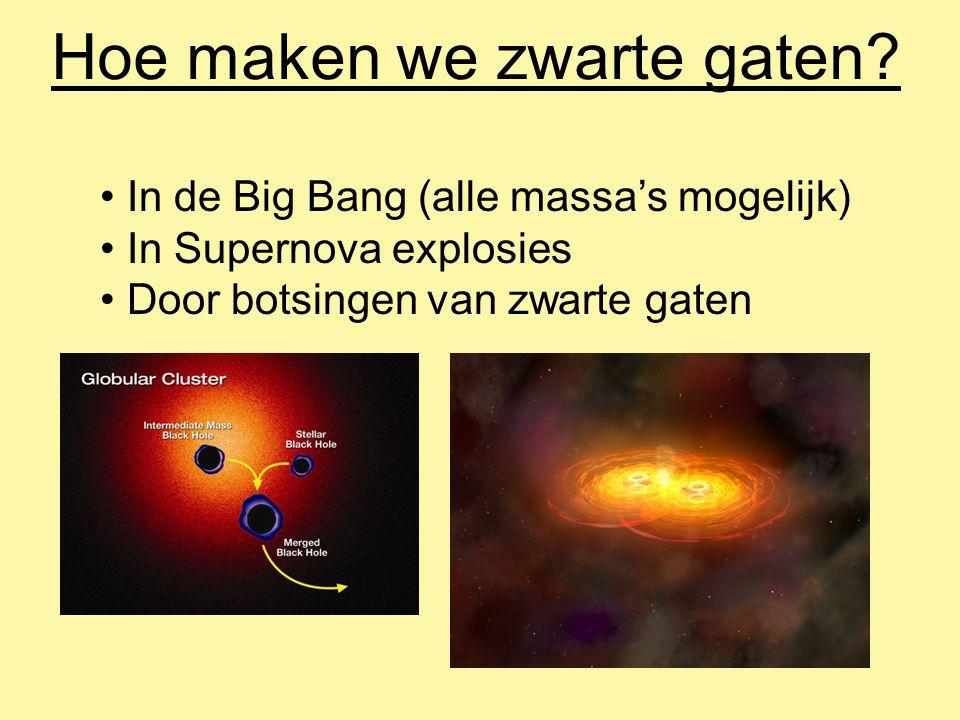 Hoe maken we zwarte gaten? In de Big Bang (alle massa's mogelijk) In Supernova explosies Door botsingen van zwarte gaten