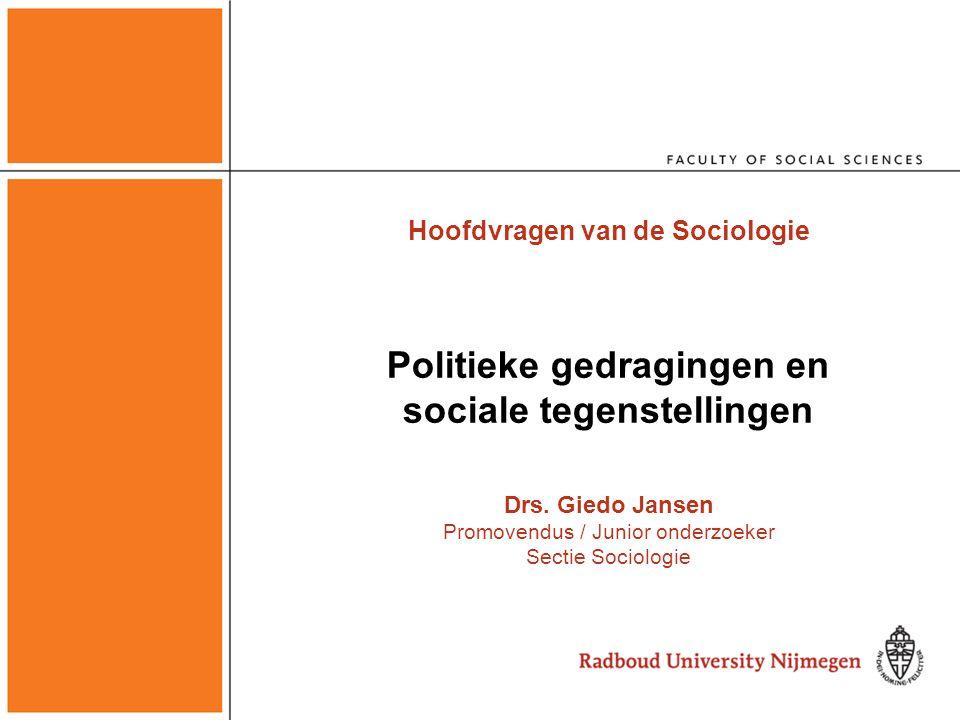 Hoofdvragen van de Sociologie Politieke gedragingen en sociale tegenstellingen Drs. Giedo Jansen Promovendus / Junior onderzoeker Sectie Sociologie