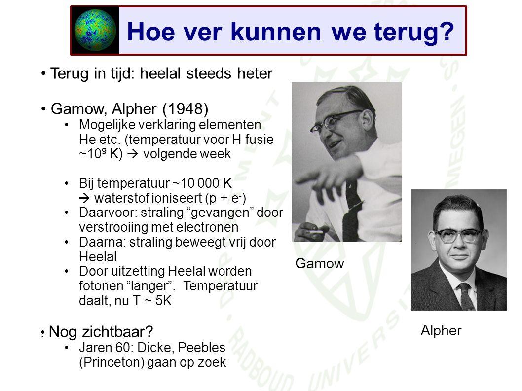 Hoe ver kunnen we terug? Terug in tijd: heelal steeds heter Gamow, Alpher (1948) Mogelijke verklaring elementen He etc. (temperatuur voor H fusie ~10