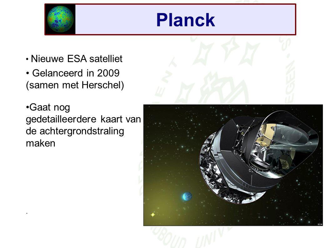 Planck Nieuwe ESA satelliet Gelanceerd in 2009 (samen met Herschel) Gaat nog gedetailleerdere kaart van de achtergrondstraling maken.