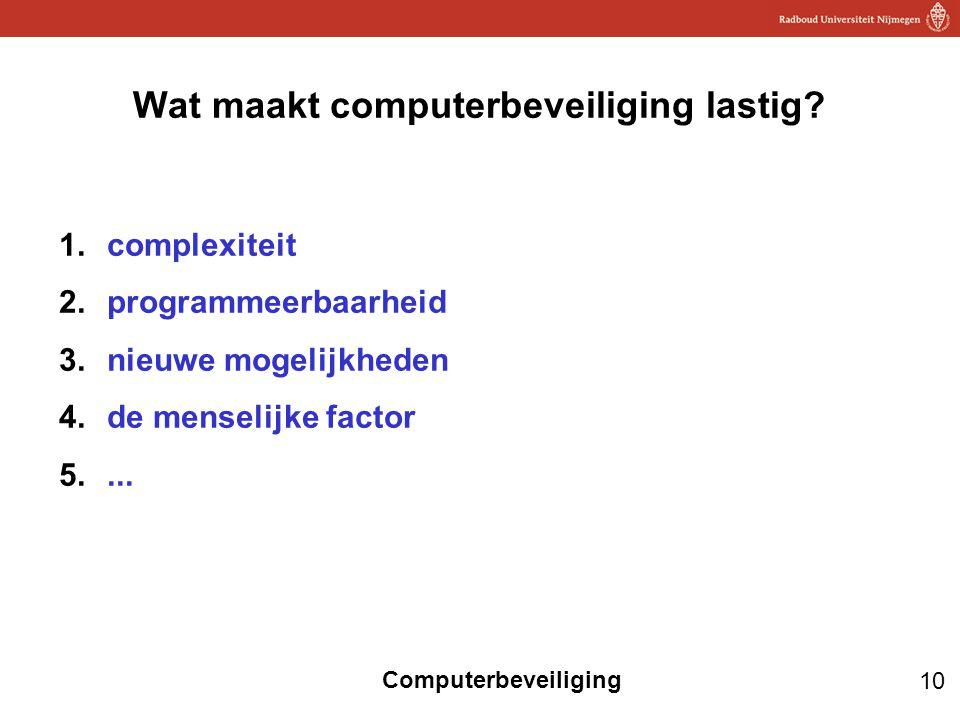 10 Computerbeveiliging Wat maakt computerbeveiliging lastig? 1.complexiteit 2.programmeerbaarheid 3.nieuwe mogelijkheden 4.de menselijke factor 5....