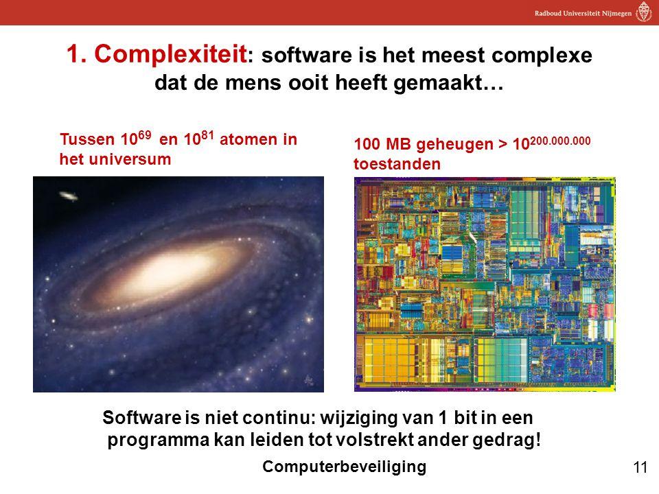 11 Computerbeveiliging 1. Complexiteit : software is het meest complexe dat de mens ooit heeft gemaakt… Tussen 10 69 en 10 81 atomen in het universum