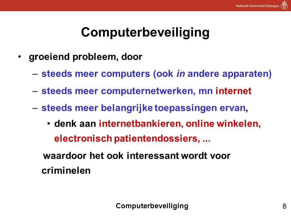 8 Computerbeveiliging groeiend probleem, door –steeds meer computers (ook in andere apparaten) –steeds meer computernetwerken, mn internet –steeds mee