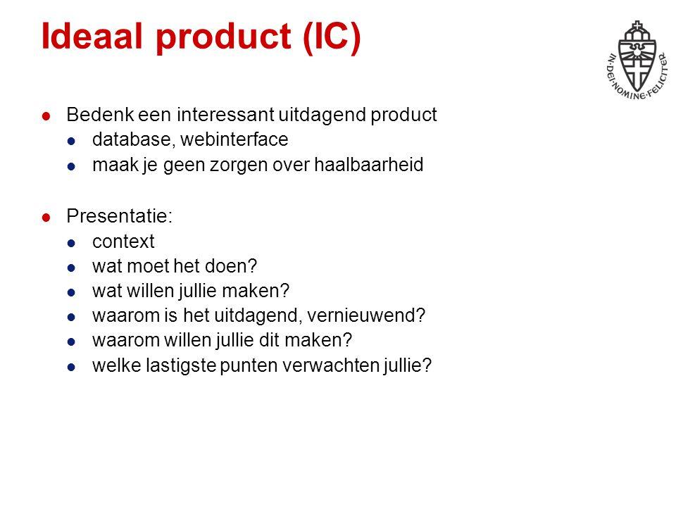 Ideaal product (IC) Bedenk een interessant uitdagend product database, webinterface maak je geen zorgen over haalbaarheid Presentatie: context wat moe