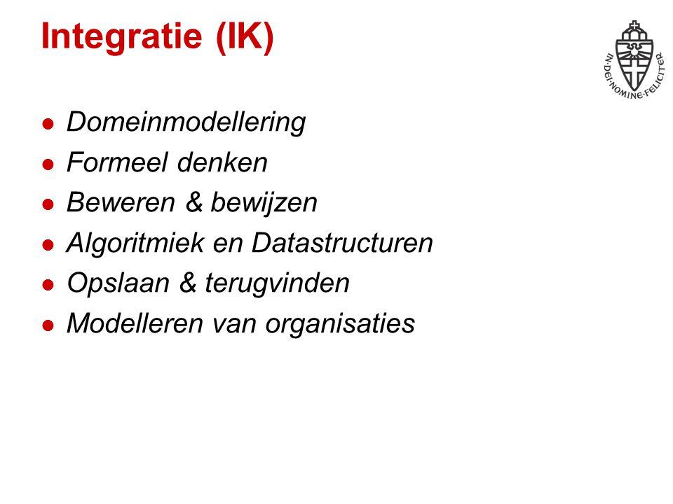Integratie (IK) Domeinmodellering Formeel denken Beweren & bewijzen Algoritmiek en Datastructuren Opslaan & terugvinden Modelleren van organisaties