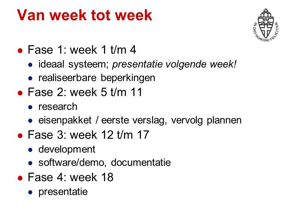 Van week tot week Fase 1: week 1 t/m 4 ideaal systeem; presentatie volgende week! realiseerbare beperkingen Fase 2: week 5 t/m 11 research eisenpakket