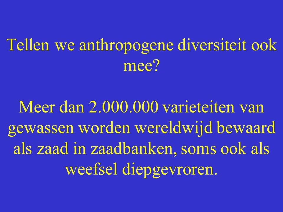 Tellen we anthropogene diversiteit ook mee? Meer dan 2.000.000 varieteiten van gewassen worden wereldwijd bewaard als zaad in zaadbanken, soms ook als