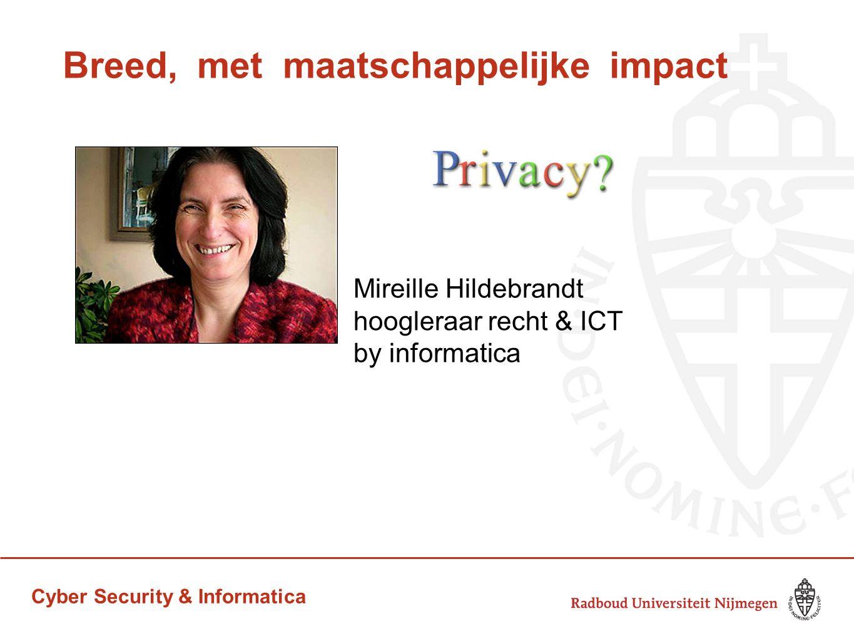 Cyber Security & Informatica Breed, met maatschappelijke impact Mireille Hildebrandt hoogleraar recht & ICT by informatica