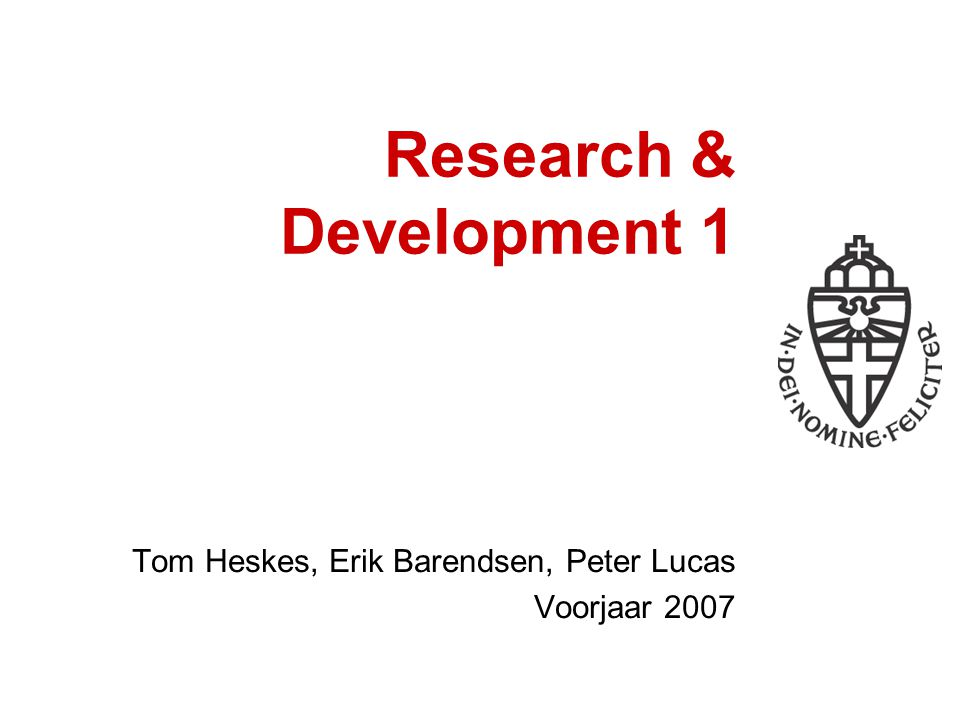 Research & Development 1 Tom Heskes, Erik Barendsen, Peter Lucas Voorjaar 2007