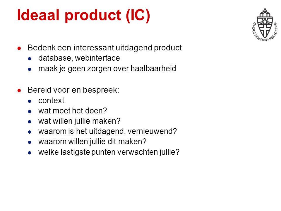 Ideaal product (IC) Bedenk een interessant uitdagend product database, webinterface maak je geen zorgen over haalbaarheid Bereid voor en bespreek: context wat moet het doen.